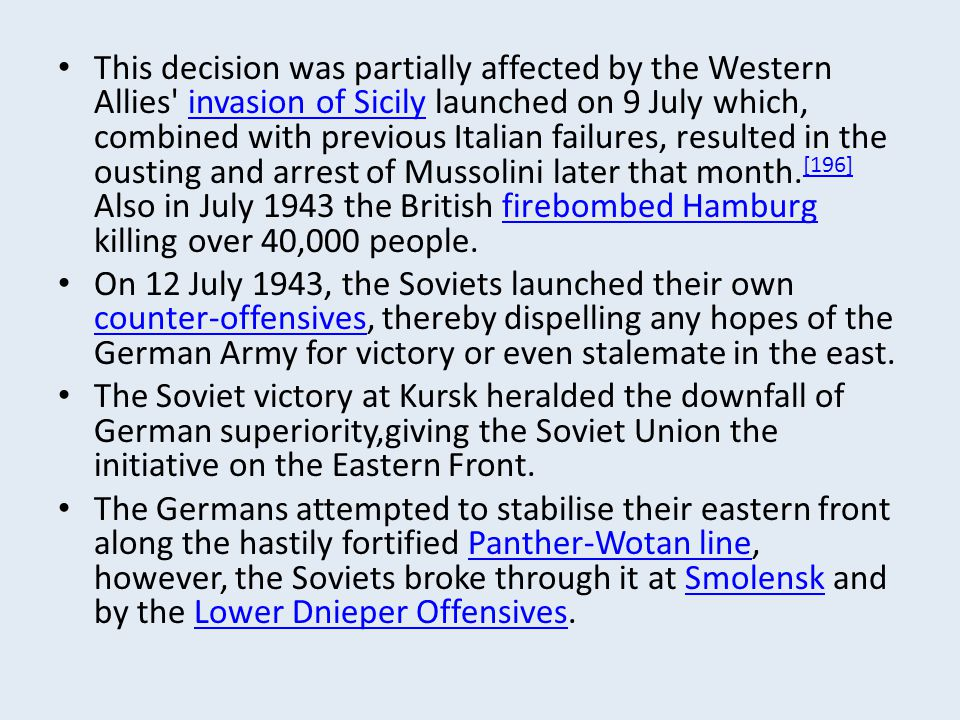 This decision was partially affected by the Western Allies invasion of Sicily launched on 9 July which, combined with previous Italian failures, resulted in the ousting and arrest of Mussolini later that month.[196] Also in July 1943 the British firebombed Hamburg killing over 40,000 people.